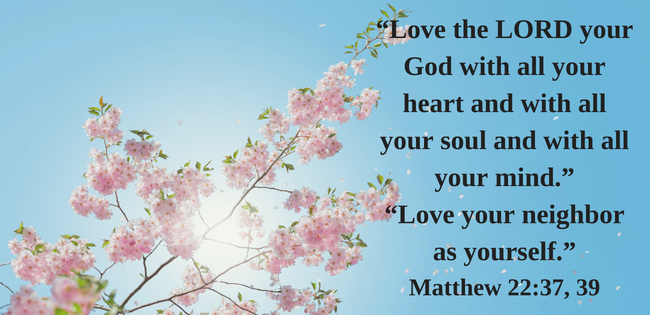 """Love the LORD your God with all your heart and with all your soul and with all your mind."" ""Love your neighbor as yourself."" Matthew 22:37, 39"